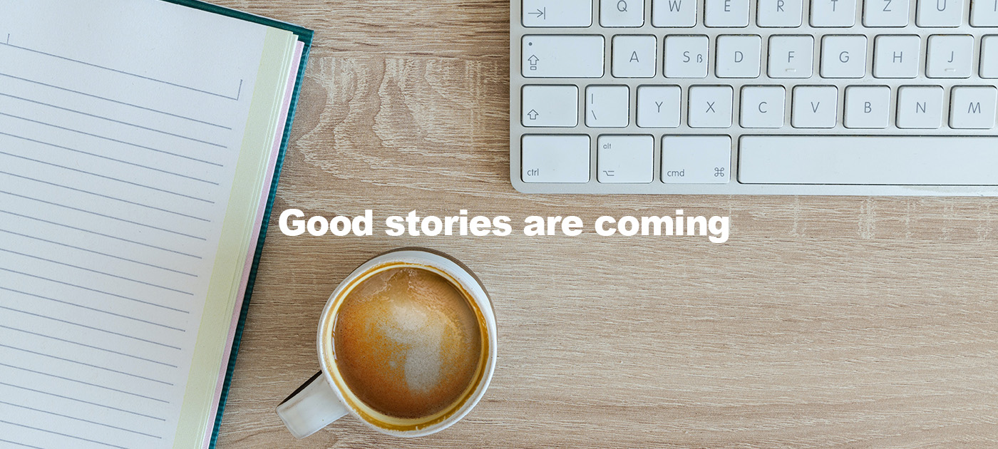 Good stories are coming